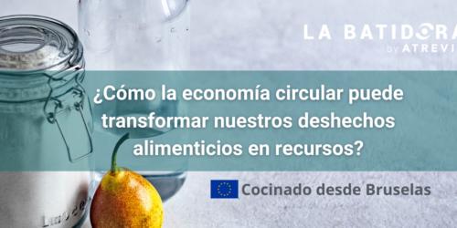 Cocinado desde Bruselas: ¿Cómo la economía circular puede transformar nuestros deshechos alimenticios en recursos? (La Batidora, by ATREVIA)